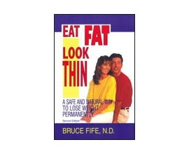 Eat Fat, Look Thin By Bruce Fife, N.D.